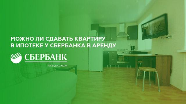 Можно ли сдавать квартиру взятую в ипотеку Сбербанка в 2019 году